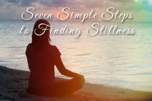 Seven Simple Steps to Finding Stillness